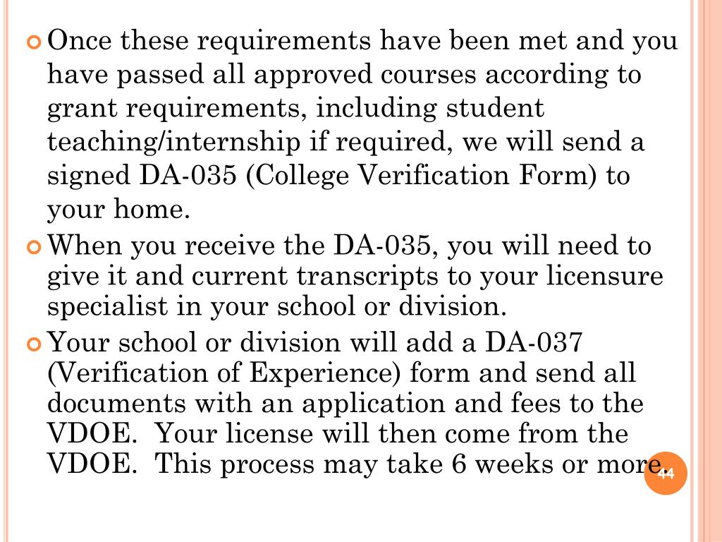Once these requirements have been met and you have passed all approved courses according to grant requirements, including student teaching/internship if required, we will send a signed DA-035 (College Verification Form) to your home.
