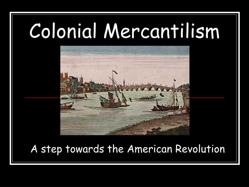 mercantilist relationship between the american colonies The colonial economy: mercantilism but although relations between england and the colonies were often full of trade routes linked the american colonies.