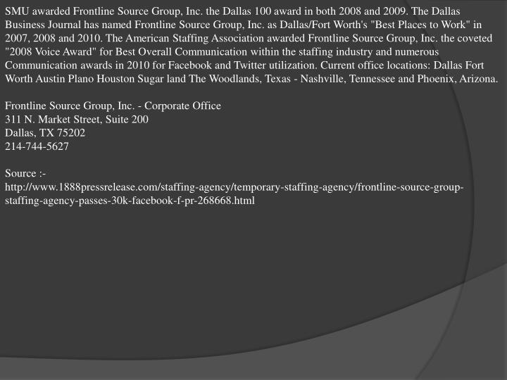 SMU awarded Frontline Source Group, Inc. the Dallas 100 award in both 2008 and 2009. The Dallas Busi...