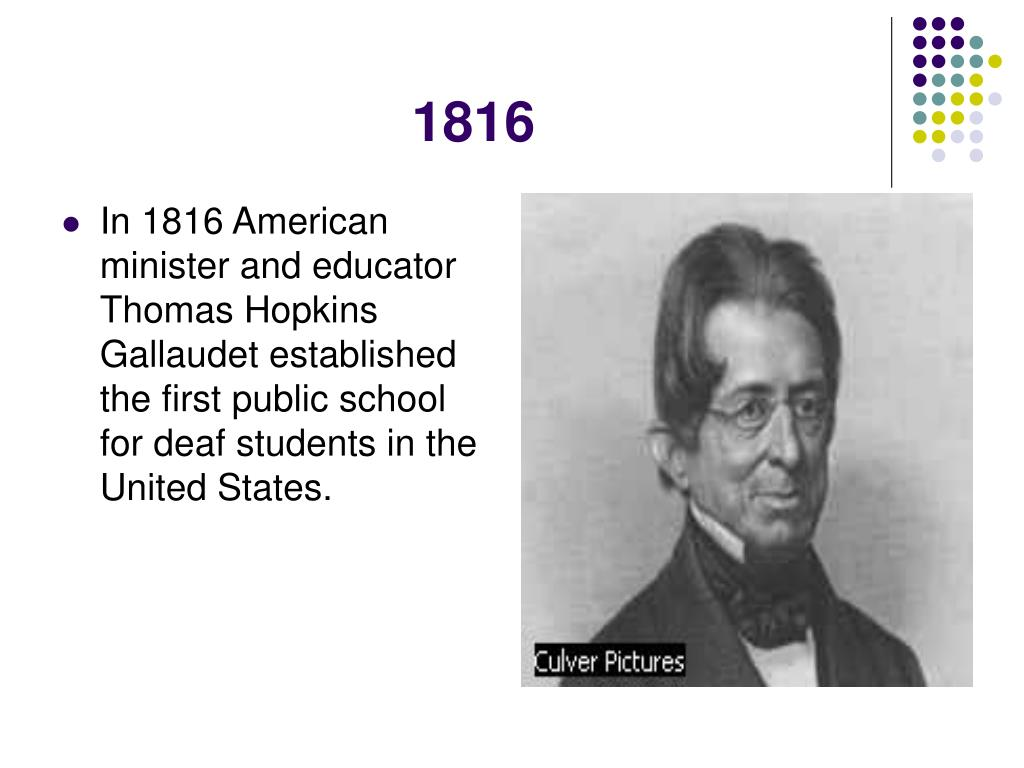 In 1816 American minister and educator Thomas Hopkins Gallaudet established the first public school for deaf students in the United States.