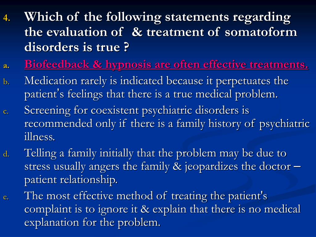 Which of the following statements regarding the evaluation of  & treatment of somatoform disorders is true ?