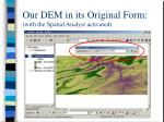 our dem in its original form with the spatial analyst activated