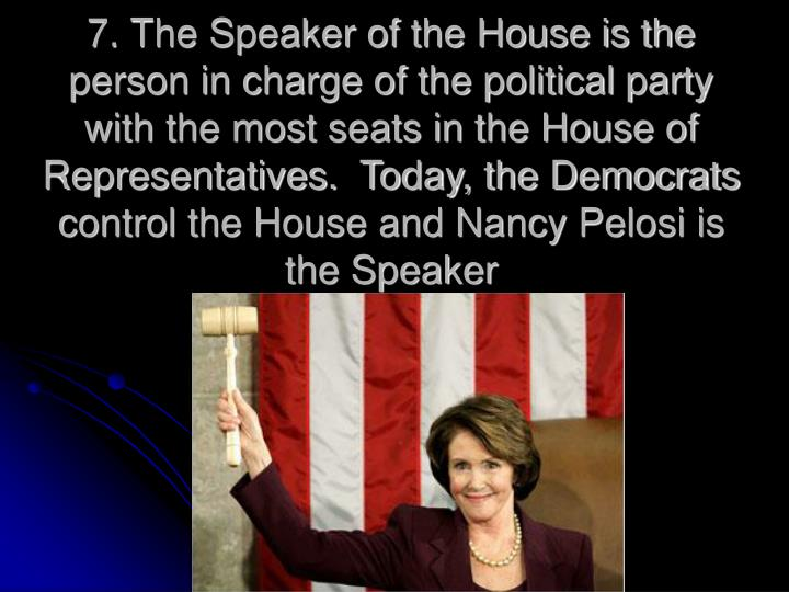 7. The Speaker of the House is the person in charge of the political party with the most seats in the House of Representatives.  Today, the Democrats control the House and Nancy Pelosi is the Speaker