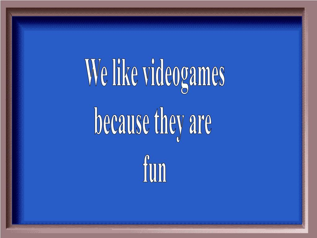 We like videogames