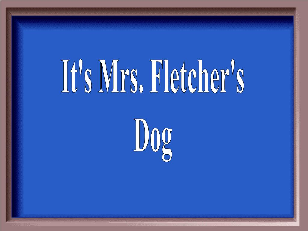It's Mrs. Fletcher's