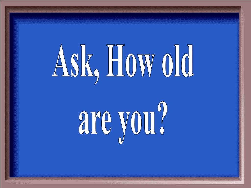 Ask, How old