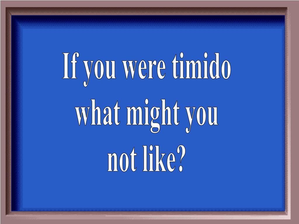 If you were timido