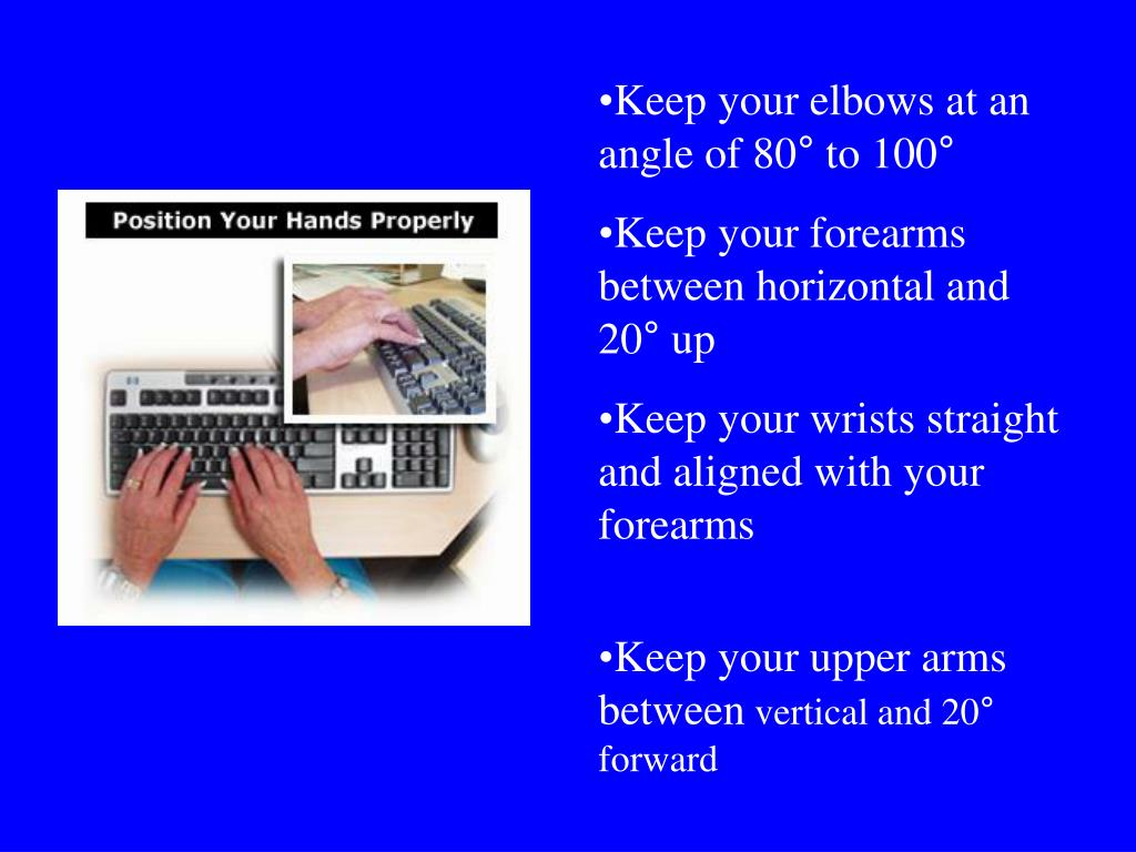 Keep your elbows at an angle of 80° to 100°