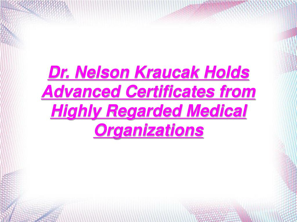 Dr. Nelson Kraucak Holds Advanced Certificates from Highly Regarded Medical Organizations