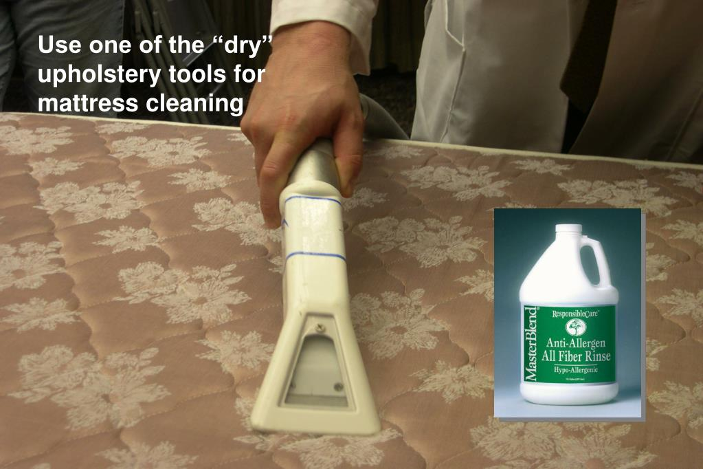 "Use one of the ""dry"" upholstery tools for mattress cleaning"