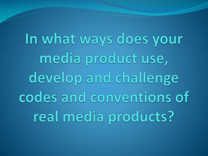 In what ways does your media product use, develop and challenge codes and conventions of real media ...