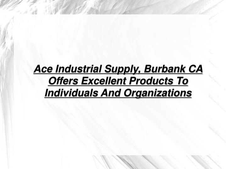 Ace Industrial Supply, Burbank CA Offers Excellent Products To Individuals And Organizations
