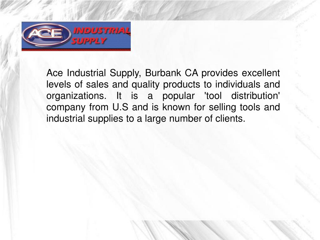 Ace Industrial Supply, Burbank CA provides excellent levels of sales and quality products to individuals and organizations. It is a popular 'tool distribution' company from U.S and is known for selling tools and industrial supplies to a large number of clients.
