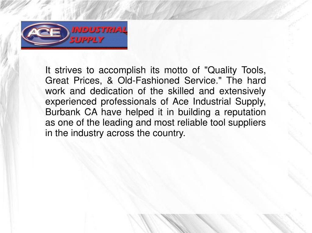 "It strives to accomplish its motto of ""Quality Tools, Great Prices, & Old-Fashioned Service."" The hard work and dedication of the skilled and extensively experienced professionals of Ace Industrial Supply, Burbank CA have helped it in building a reputation as one of the leading and most reliable tool suppliers in the industry across the country."