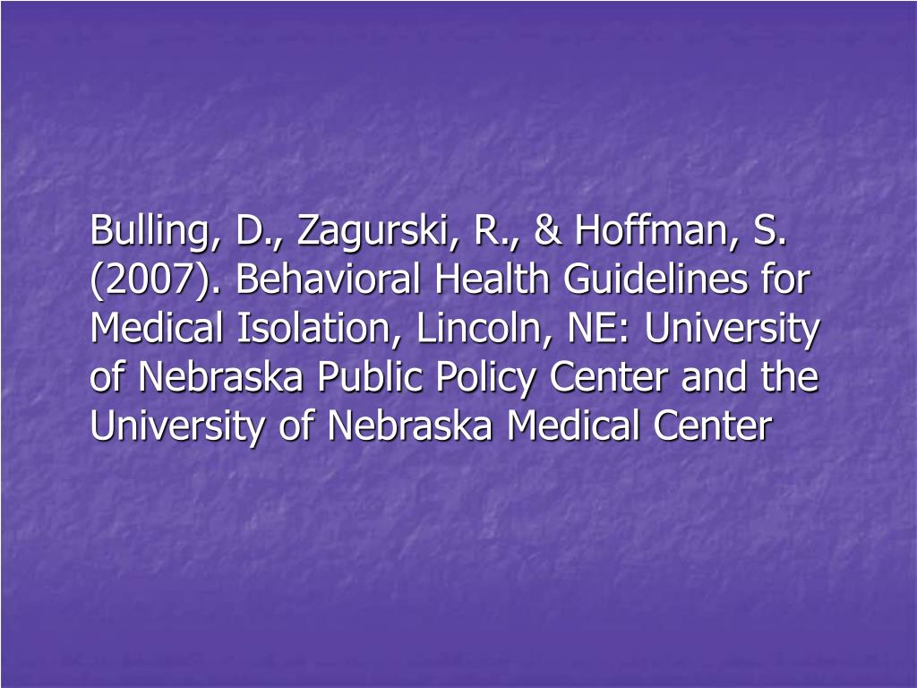 Bulling, D., Zagurski, R., & Hoffman, S. (2007). Behavioral Health Guidelines for Medical Isolation, Lincoln, NE: University of Nebraska Public Policy Center and the University of Nebraska Medical Center