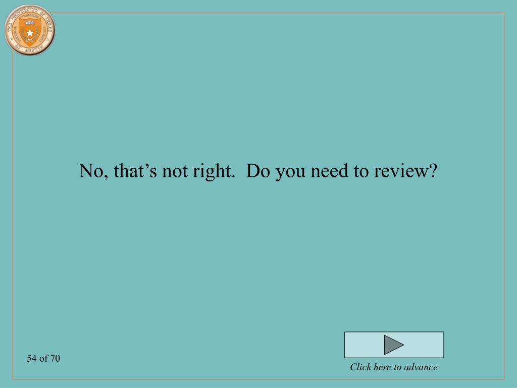 No, that's not right.  Do you need to review?