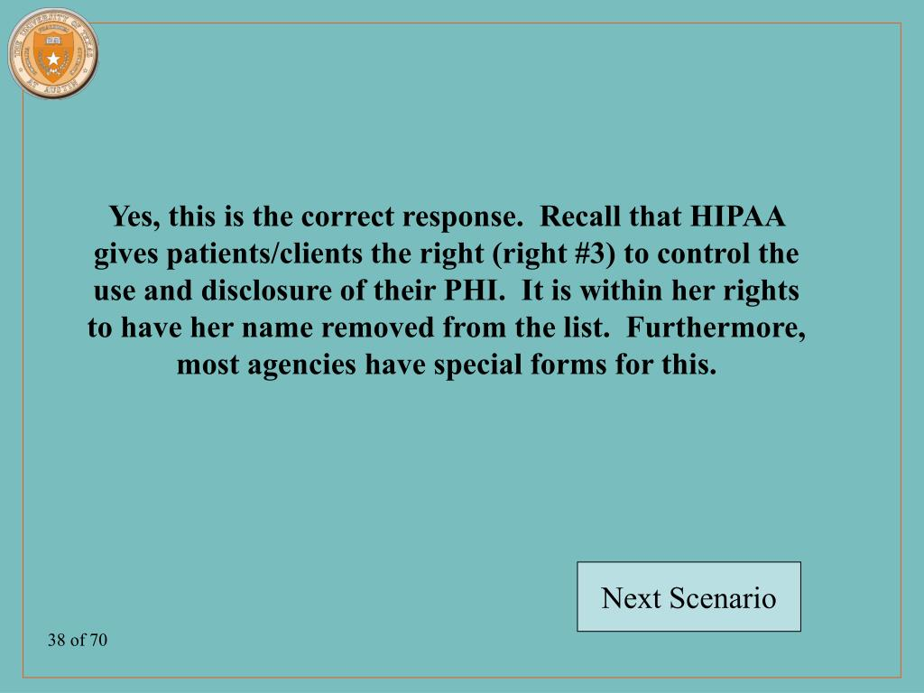 Yes, this is the correct response.  Recall that HIPAA gives patients/clients the right (right #3) to control the use and disclosure of their PHI.  It is within her rights to have her name removed from the list.  Furthermore, most agencies have special forms for this.