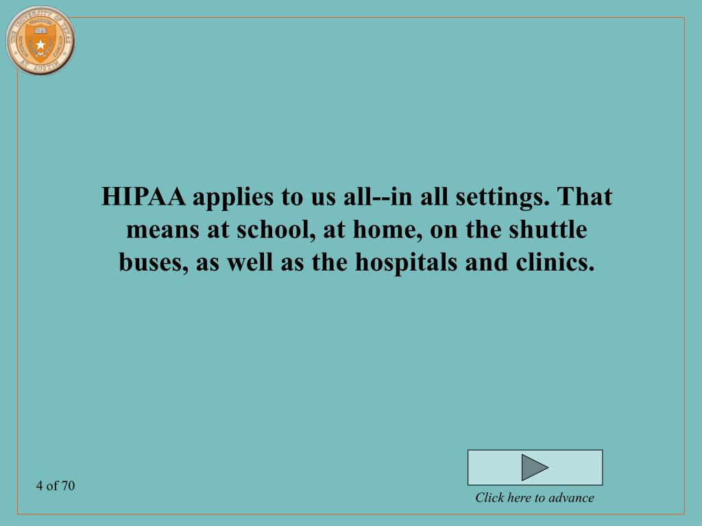 HIPAA applies to us all--in all settings. That means at school, at home, on the shuttle buses, as well as the hospitals and clinics.