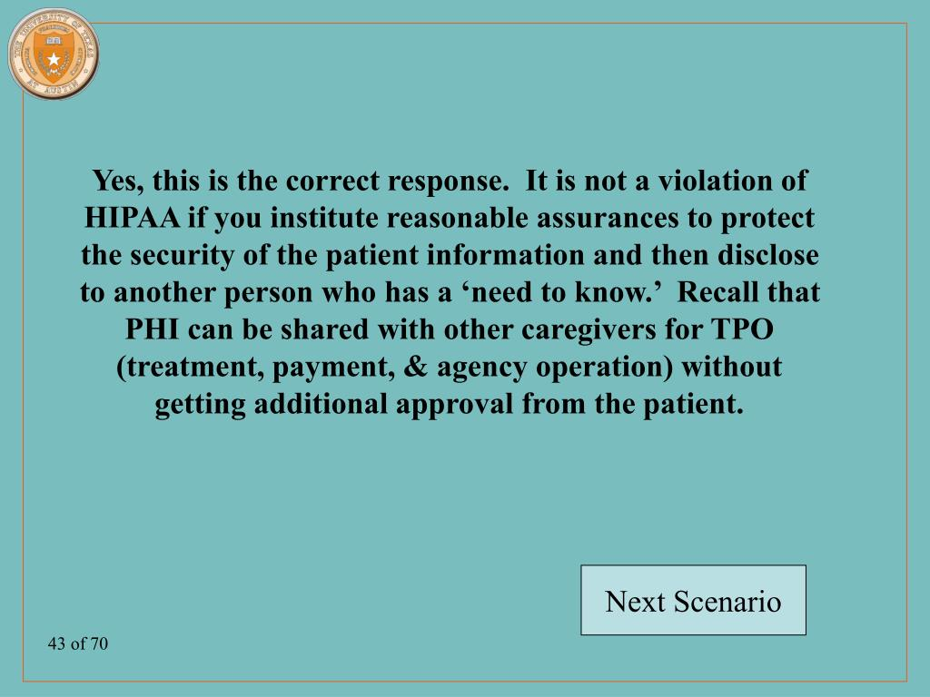 Yes, this is the correct response.  It is not a violation of HIPAA if you institute reasonable assurances to protect the security of the patient information and then disclose to another person who has a 'need to know.'  Recall that PHI can be shared with other caregivers for TPO (treatment, payment, & agency operation) without getting additional approval from the patient.