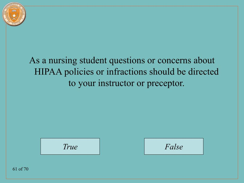 As a nursing student questions or concerns about HIPAA policies or infractions should be directed to your instructor or preceptor.