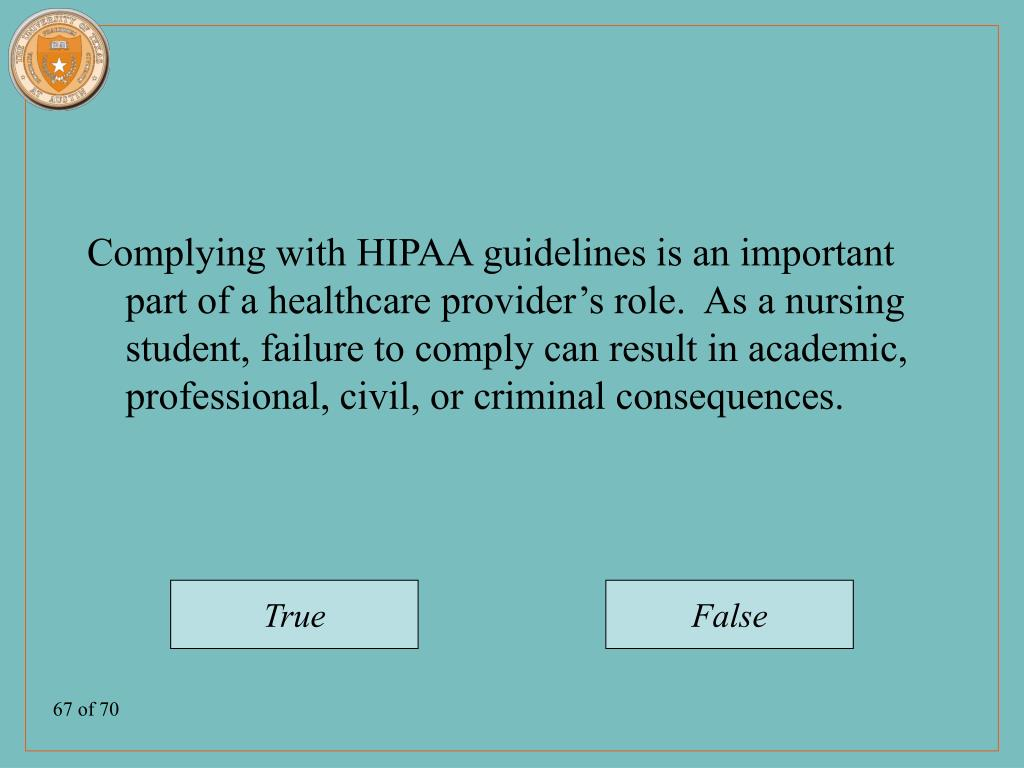 Complying with HIPAA guidelines is an important part of a healthcare provider's role.  As a nursing student, failure to comply can result in academic, professional, civil, or criminal consequences.