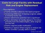 costs for large facility with residual risk and engine replacement