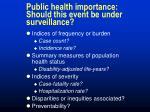 public health importance should this event be under surveillance