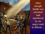 after joseph smith was arrested and murdered by an angry mob in illinois