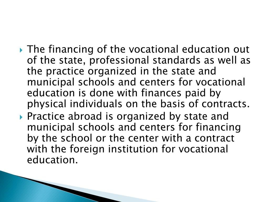 The financing of the vocational education out of the state, professional standards as well as the practice organized in the state and municipal schools and centers for vocational education is done with finances paid by physical individuals on the basis of contracts.