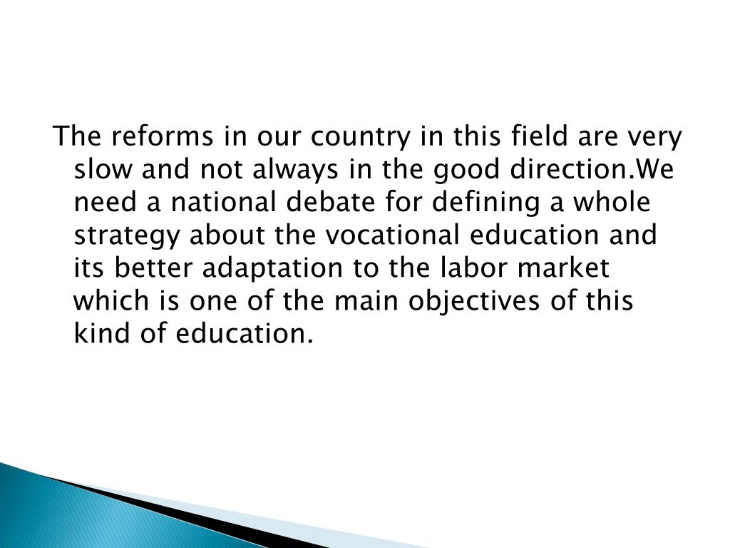 The reforms in our country in this field are very slow and not always in the good direction.We need a national debate for defining a whole strategy about the vocational education and its better adaptation to the labor market which is one of the main objectives of this kind of education.