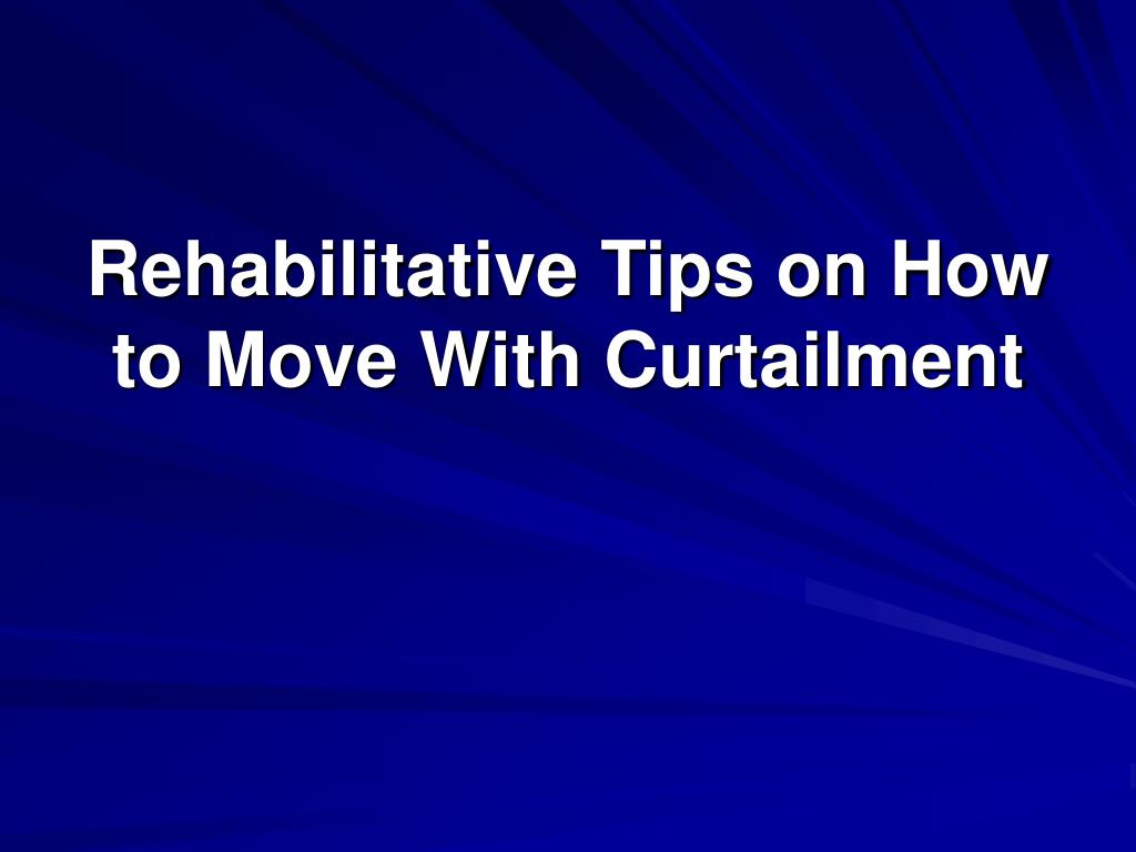 rehabilitative tips on how to move with curtailment