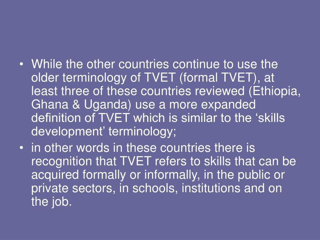 While the other countries continue to use the older terminology of TVET (formal TVET), at least three of these countries reviewed (Ethiopia, Ghana & Uganda) use a more expanded definition of TVET which is similar to the 'skills development' terminology;
