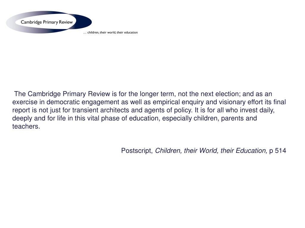 The Cambridge Primary Review is for the longer term, not the next election; and as an exercise in democratic engagement as well as empirical enquiry and visionary effort its final report is not just for transient architects and agents of policy. It is for all who invest daily, deeply and for life in this vital phase of education, especially children, parents and teachers.