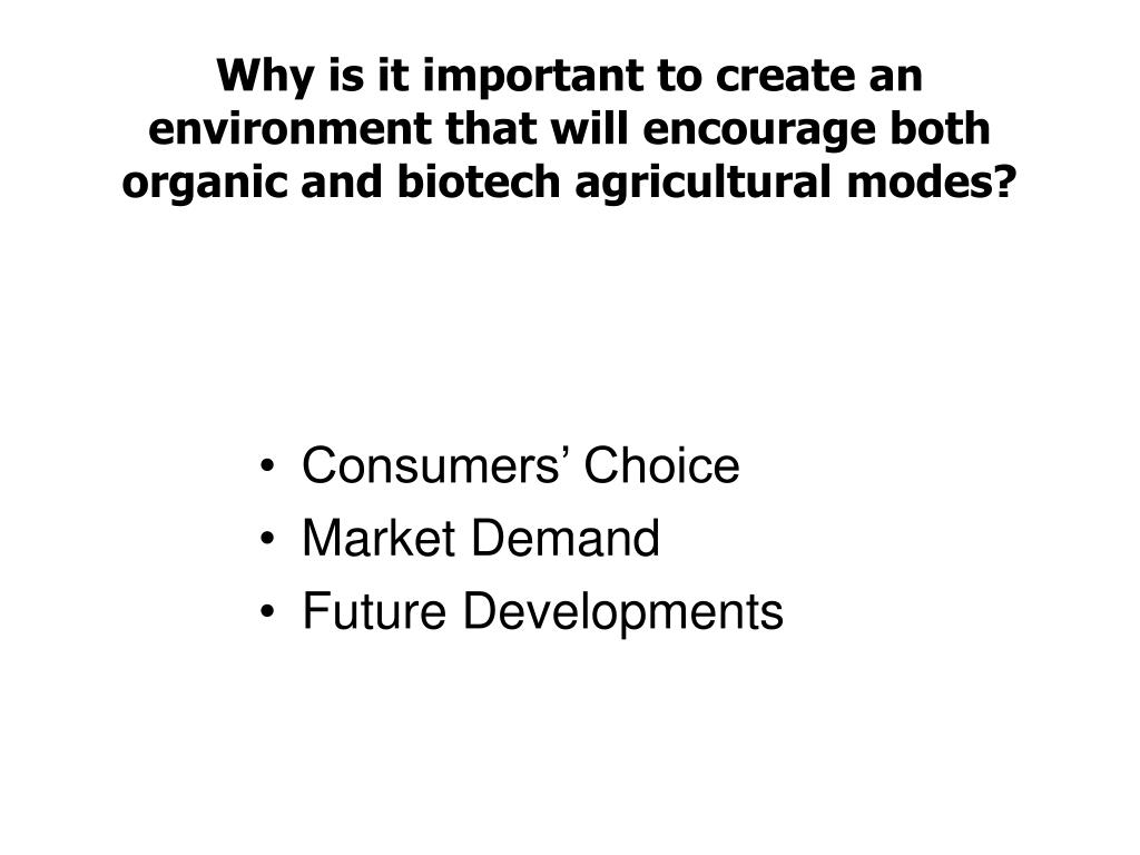 Why is it important to create an environment that will encourage both organic and biotech agricultural modes?