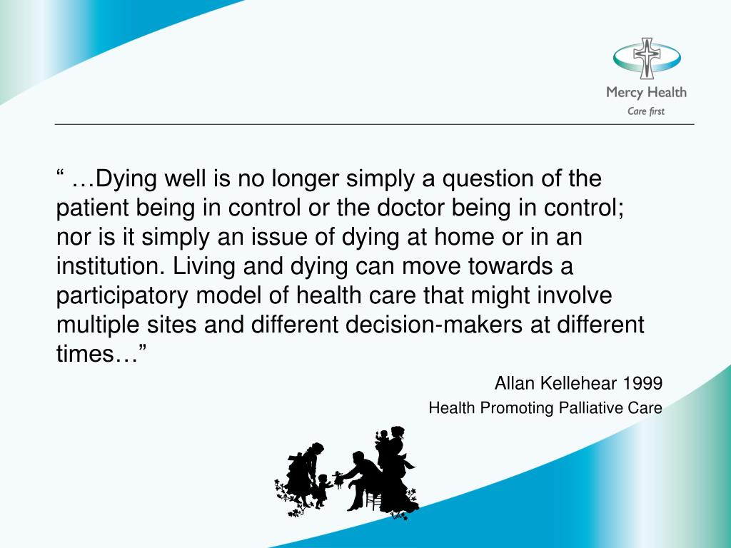 """ …Dying well is no longer simply a question of the patient being in control or the doctor being in control; nor is it simply an issue of dying at home or in an institution. Living and dying can move towards a participatory model of health care that might involve multiple sites and different decision-makers at different times…"""