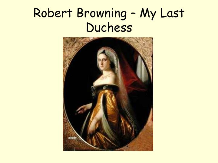 """an examination of the poem my last duchess by robert browning For each of the twenty-one poems or poetic forms for ap literature and composition websites that discuss the poem robert browning: """"my last duchess."""