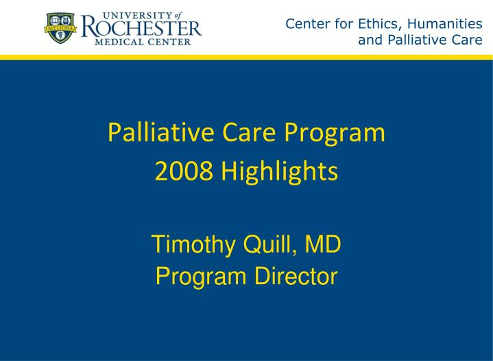 Palliative care program 2008 highlights timothy quill md program director