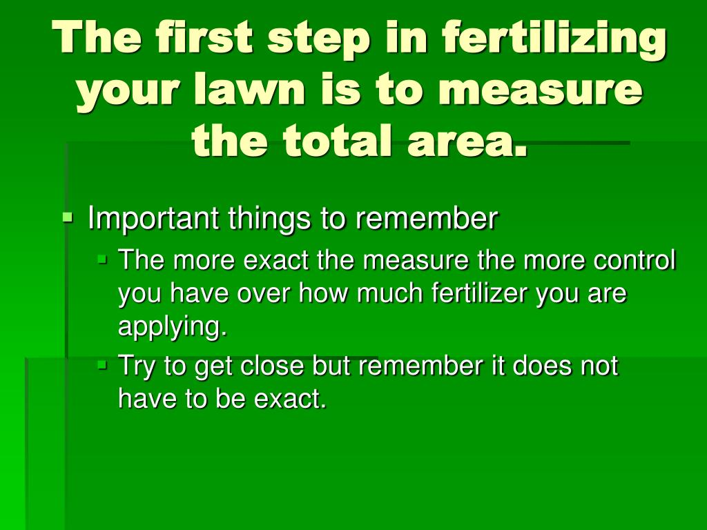 The first step in fertilizing your lawn is to measure the total area.