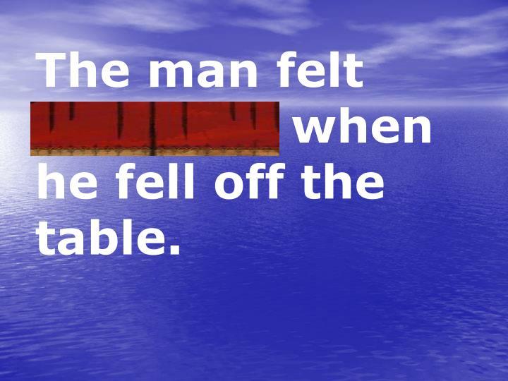 The man felt awkward when he fell off the table.