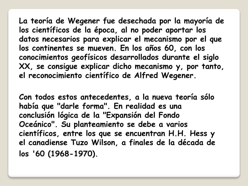La teoría de Wegener fue desechada por la mayoría de los científicos de la época, al no poder aportar los datos necesarios para explicar el mecanismo por el que los continentes se mueven. En los años 60, con los conocimientos geofísicos desarrollados durante el siglo XX, se consigue explicar dicho mecanismo y, por tanto, el reconocimiento científico de Alfred Wegener.