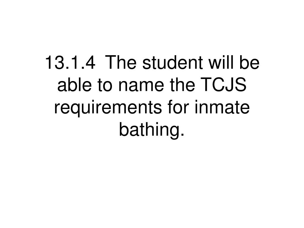 13.1.4	The student will be able to name the TCJS requirements for inmate bathing.