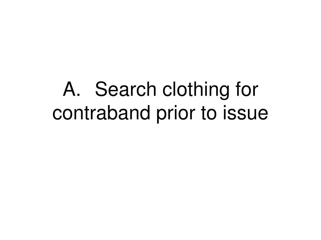 A.	Search clothing for contraband prior to issue