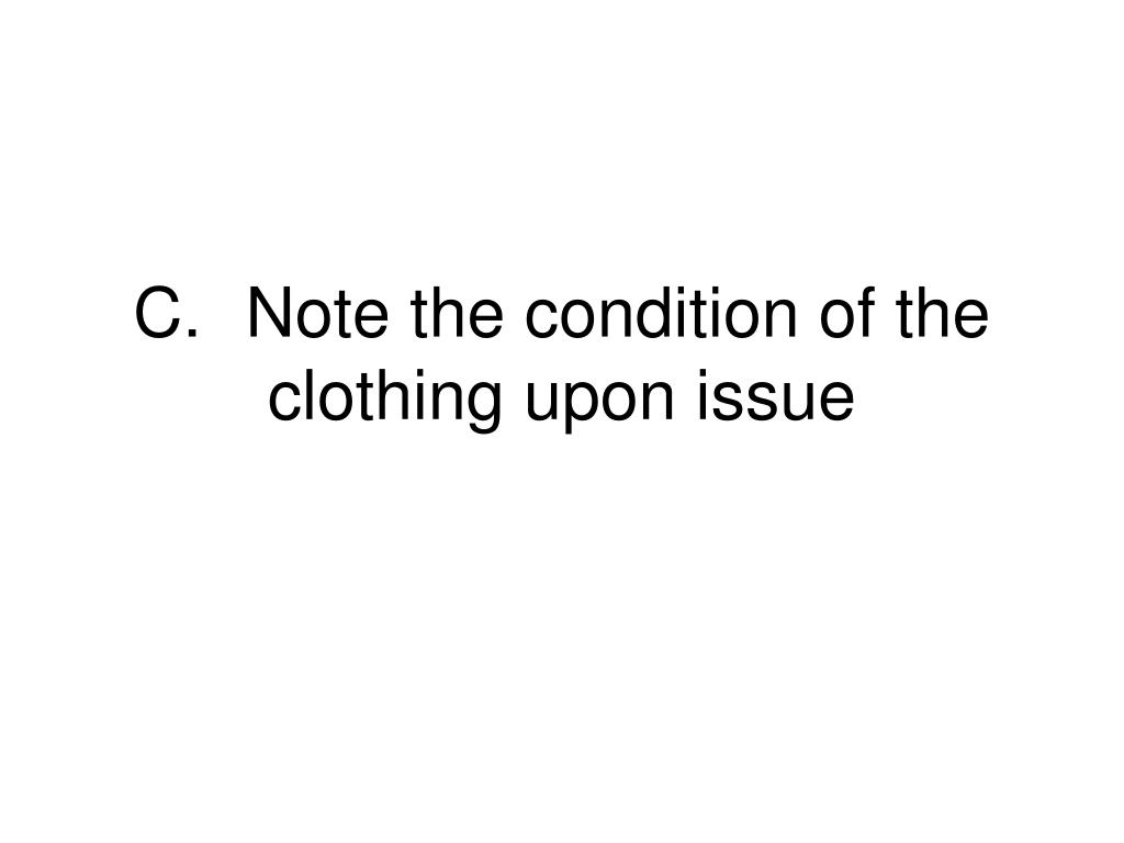 C.	Note the condition of the clothing upon issue
