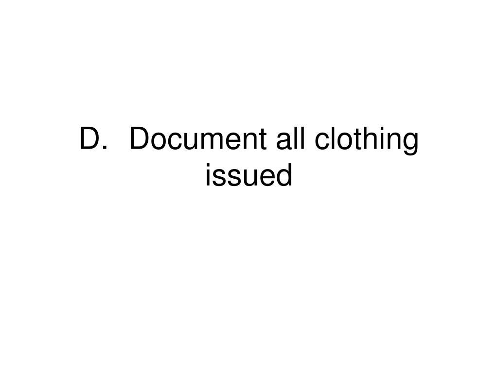 D.	Document all clothing issued
