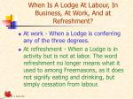 when is a lodge at labour in business at work and at refreshment