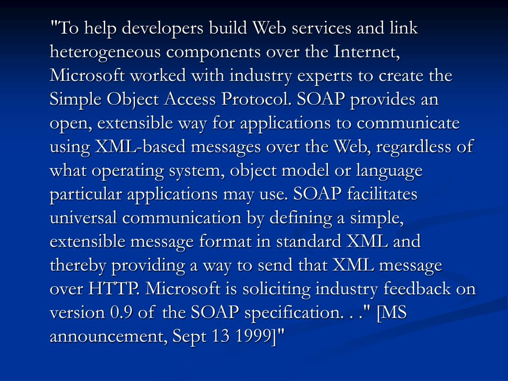"""To help developers build Web services and link heterogeneous components over the Internet, Microsoft worked with industry experts to create the Simple Object Access Protocol. SOAP provides an open, extensible way for applications to communicate using XML-based messages over the Web, regardless of what operating system, object model or language particular applications may use. SOAP facilitates universal communication by defining a simple, extensible message format in standard XML and thereby providing a way to send that XML message over HTTP. Microsoft is soliciting industry feedback on version 0.9 of the SOAP specification. . ."" [MS announcement, Sept 13 1999]"""