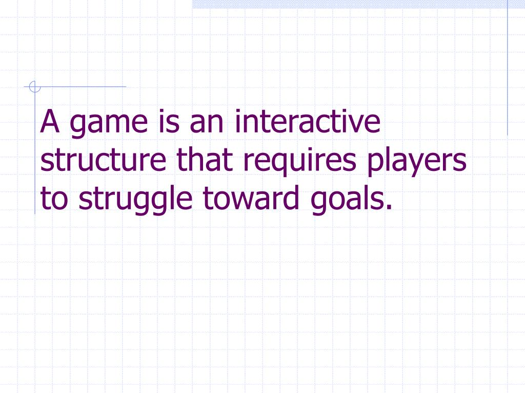 A game is an interactive structure that requires players to struggle toward goals.