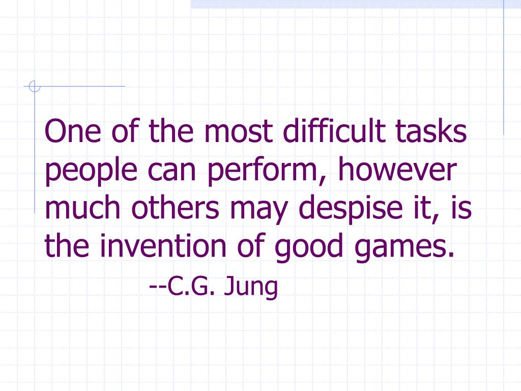 One of the most difficult tasks people can perform, however much others may despise it, is the invention of good games.