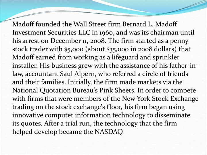 Madoff founded the Wall Street firm Bernard L. Madoff Investment Securities LLC in 1960, and was it...