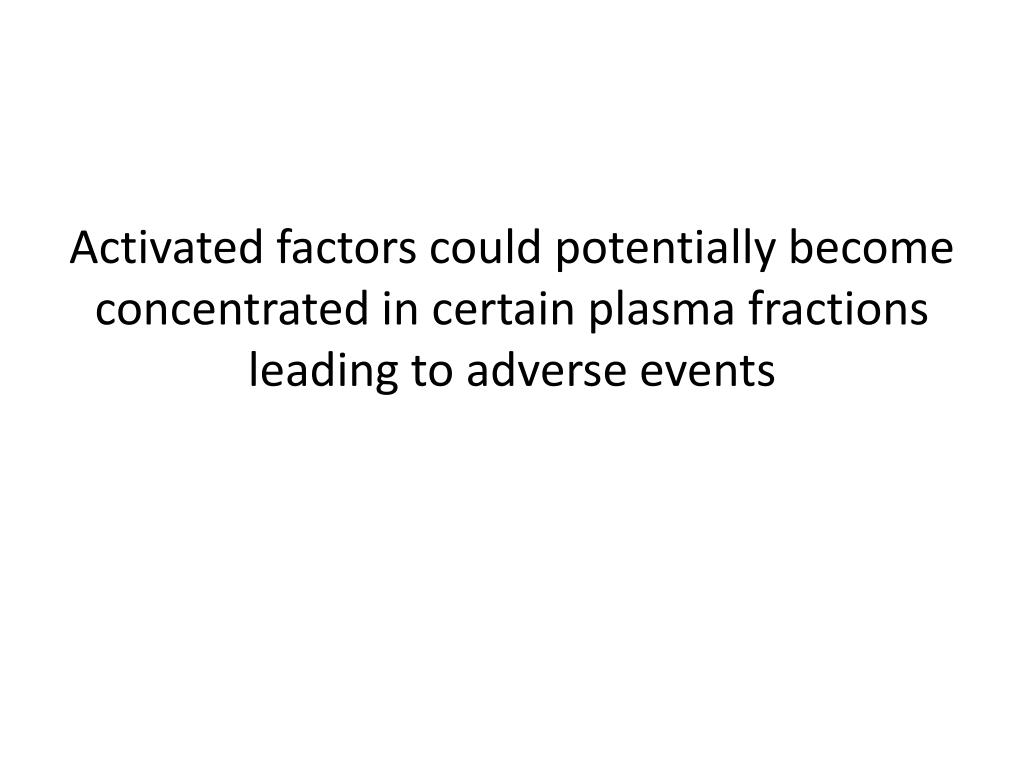 Activated factors could potentially become concentrated in certain plasma fractions leading to adverse events